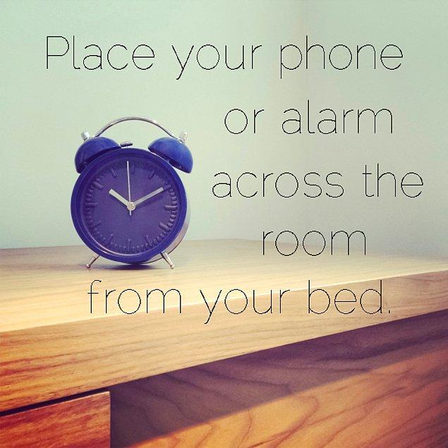 1. Çalar saatinizi (telefonunuzu) yatağınızdan olabildiğince uzağa yerleştirin ki, o çileli an geldiğinde yataktan kalkmak zorunda kalın.