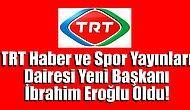 TRT Haber ve Spor Yayınları Dairesi Başkanlığı Emin Ellerde Yani Başkan İbrahim Eroğlu Oldu !..