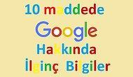 10 Maddede Google Hakkında İlginç Bilgiler
