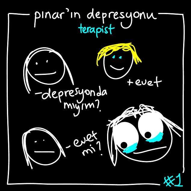 1. Gün gelir depresyonda olduğun gerçeğiyle yüzleşirsin...
