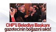 CHP'li başkan gazetecinin boğazına sarıldı