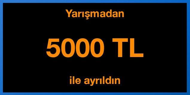 Tebrikler! Yarışmadan 5000 TL ile ayrıldın.