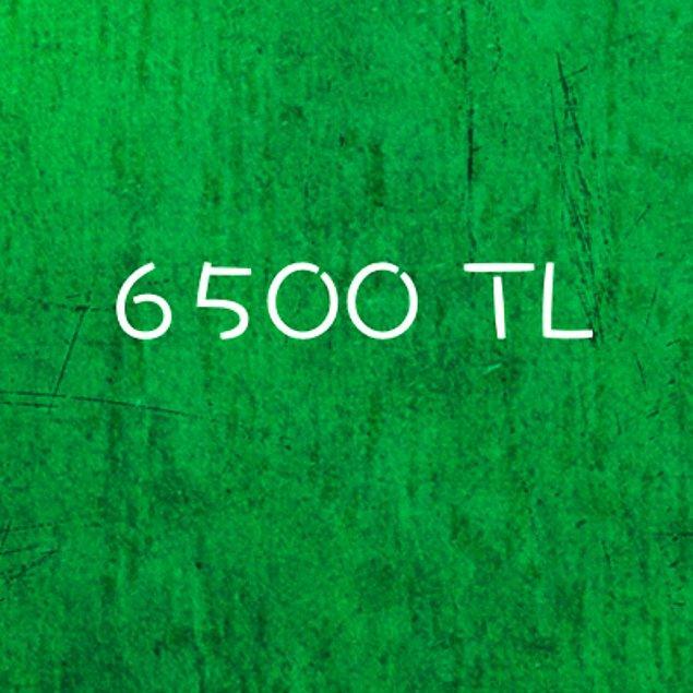 6500 TL!