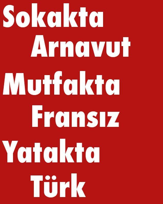 Sokakta Arnavut, Mutfakta Fransız, Yatakta Türk!