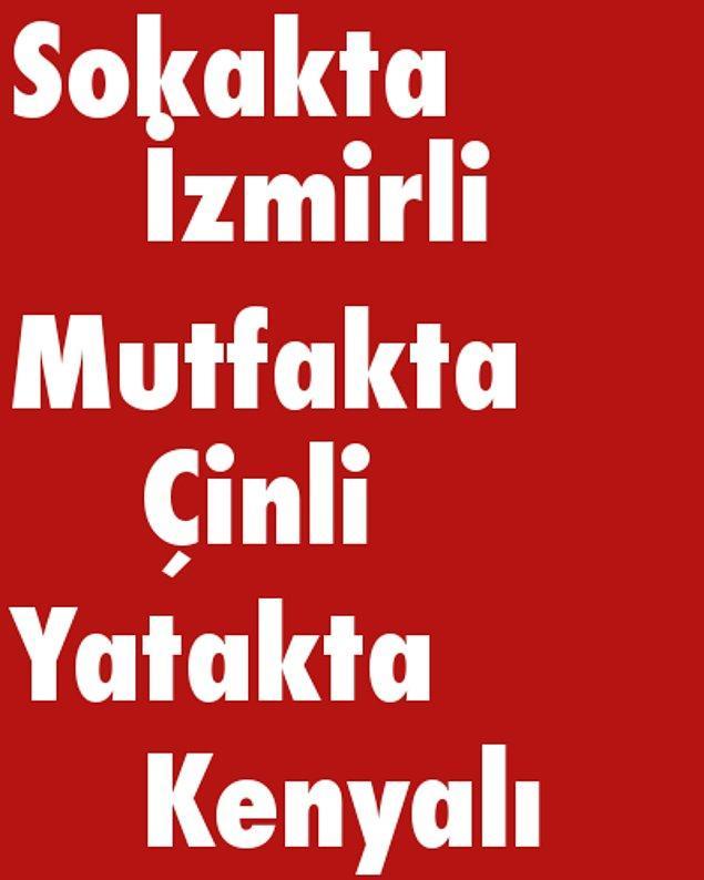 Sokakta İzmirli, Mutfakta Çinli, Yatakta Kenyalı!