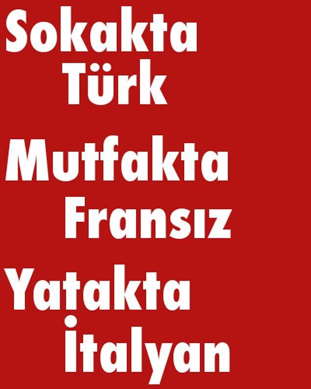 Sokakta Türk, Mutfakta Fransız, Yatakta İtalyan!