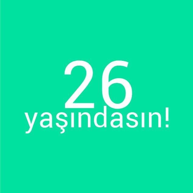 Bizce sen 26 yaşındasın!