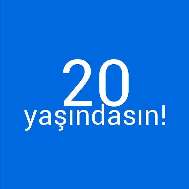 Bizce sen 20 yaşındasın!