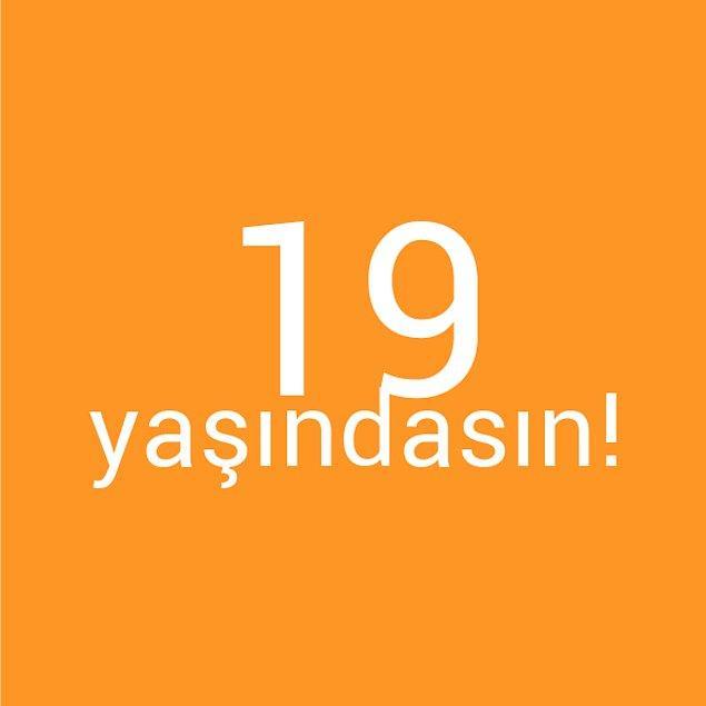Bizce sen 19 yaşındasın!