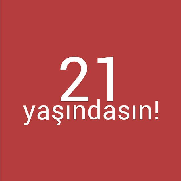 Bizce sen 21 yaşındasın!