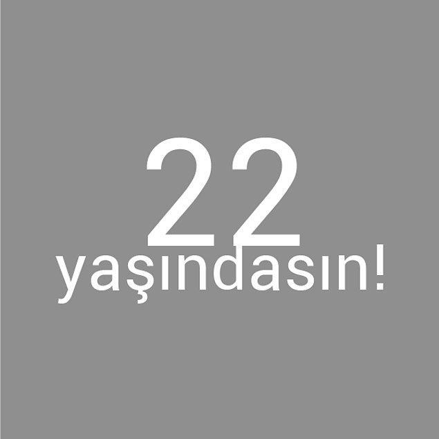 Bizce sen 22 yaşındasın!