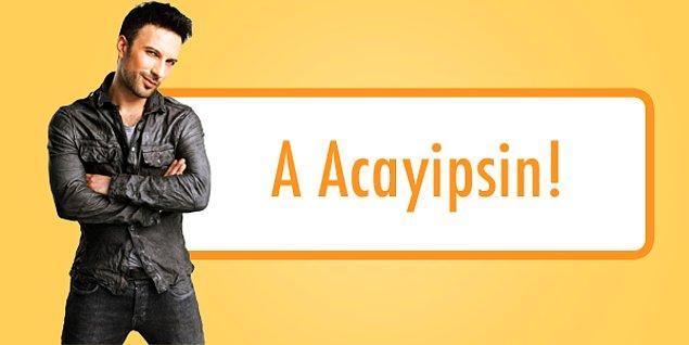 A acayipsin!