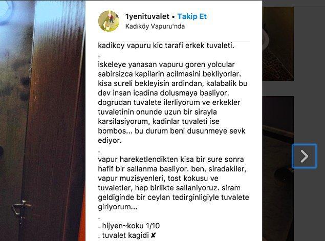 Tabii hesabı kullanan kişi not vermekle kalmayıp harika betimlemeleriyle mekanı bize yaşatıyor. Örneğin, Kadıköy'den kalkan vapurların tuvaletlerine girmek zorunda kalanlar şu satırları okuyunca o kesif kokuyu alacaklardır...