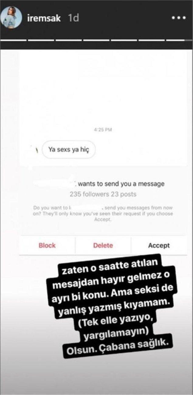 """Bir takipçisinin gönderdiği """"Ya seks ya hiç"""" mesajını Instagram'da paylaşan İrem Sak, """"Zaten o saatte atılan mesajdan hayır gelmez o ayrı konu. Ama seksi de yanlış yazmış kıyamam. (Tek elle yazıyor, yargılamayın) Olsun. Çabana sağlık"""" yazdı."""