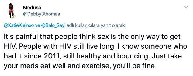 """""""İnsanların HIV'nin sadece seks yaparak bulaşabileceğini düşünmesi çok acı. HIV ile insanlar uzun yıllar yaşayabiliyor. 2011'den beri HIV pozitif olan birini tanıyorum, hala sağlıklı. Sadece ilaçlarını iç, iyi beslen ve egzersiz yap, iyi olacaksın."""""""