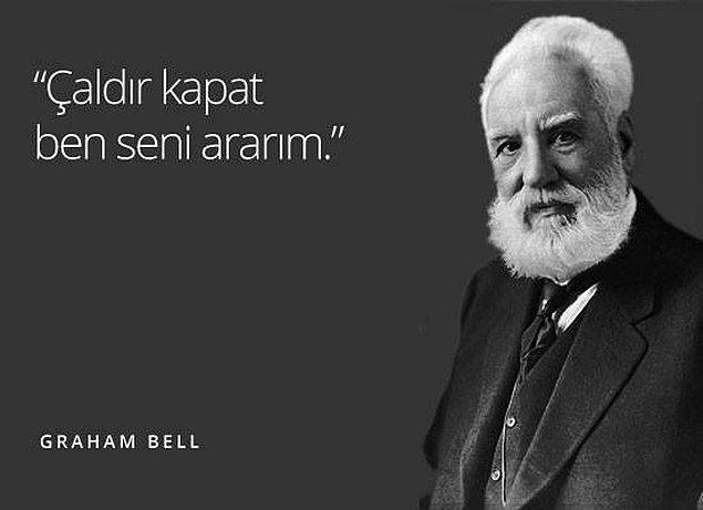 Senin gibi mükemmel bir iletişimci tabii ki Graham Bell olurdu!