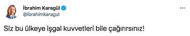 """Onlardan biri de gazeteci İbrahim Karagül'dü. Karagül, """"Siz bu ülkeye işgal kuvvetleri bile çağırırsınız!"""" diyerek tepki gösterdi."""