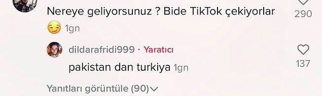 TikTok videolarını paylaşan Dildar Hussain isimli kişi ise yapılan 'Nereye geliyorsunuz?' yorumuna, 'Pakistan'dan Türkiye'ye diyor.'